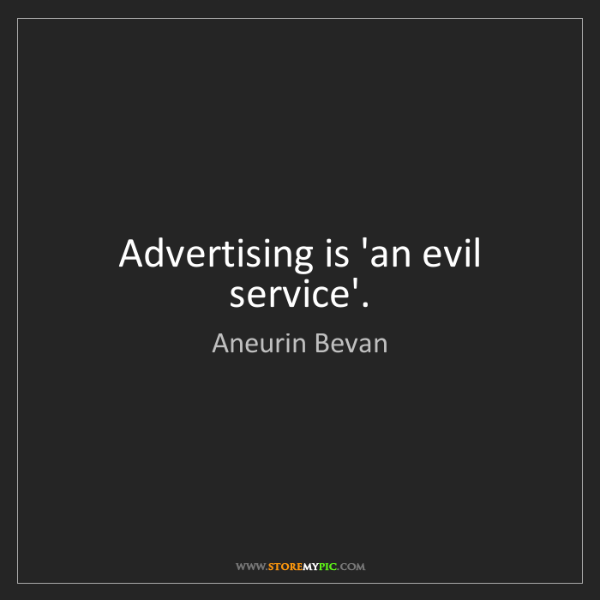 Aneurin Bevan: Advertising is 'an evil service'.