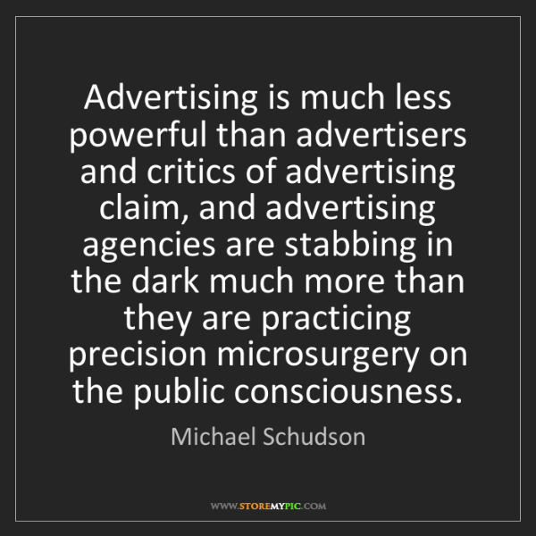 Michael Schudson: Advertising is much less powerful than advertisers and...