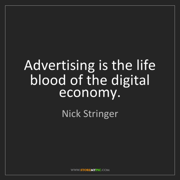 Nick Stringer: Advertising is the life blood of the digital economy.