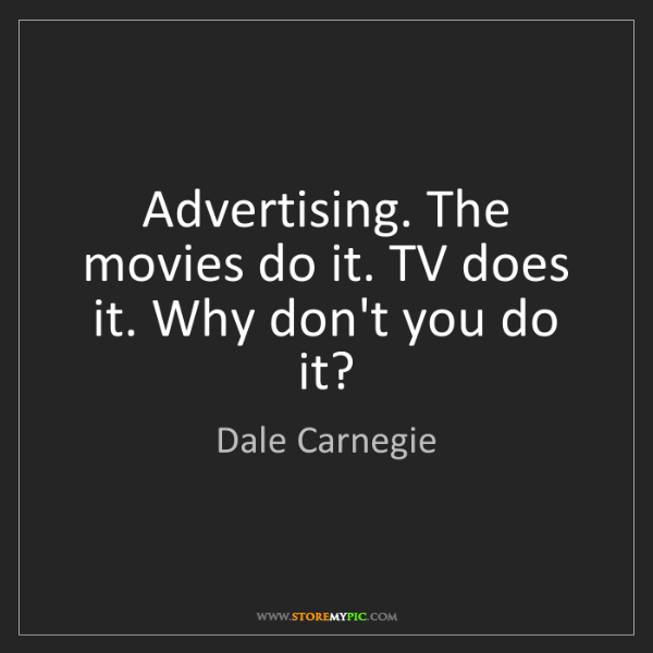 Dale Carnegie: Advertising. The movies do it. TV does it. Why don't...