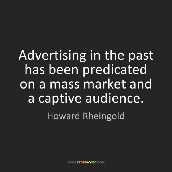 Howard Rheingold: Advertising in the past has been predicated on a mass...