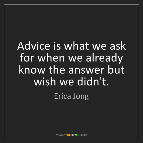 Erica Jong: Advice is what we ask for when we already know the answer...