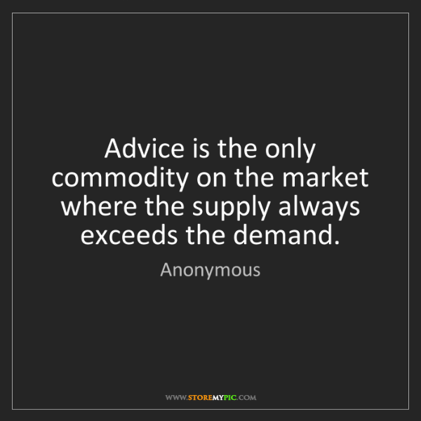 Anonymous: Advice is the only commodity on the market where the...