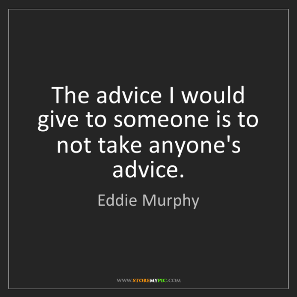 Eddie Murphy: The advice I would give to someone is to not take anyone's...