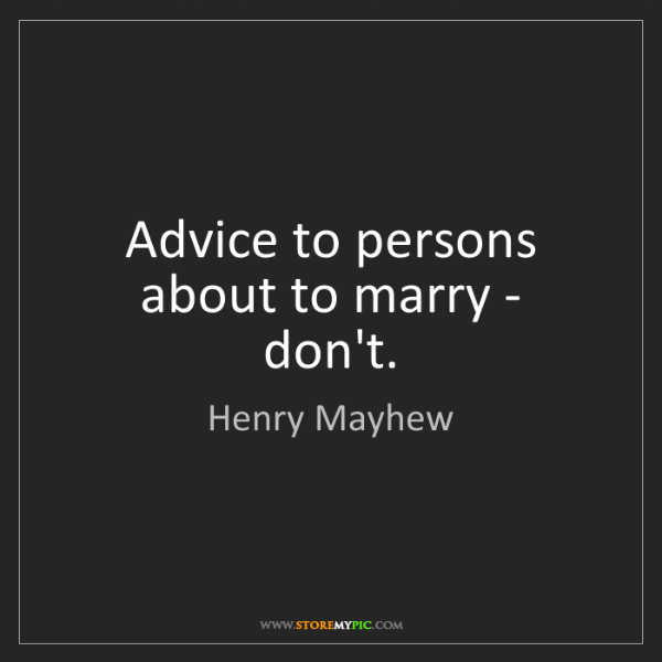 Henry Mayhew: Advice to persons about to marry - don't.