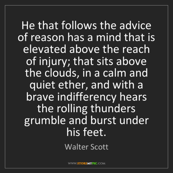 Walter Scott: He that follows the advice of reason has a mind that...
