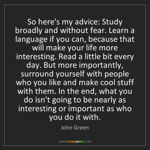 John Green: So here's my advice: Study broadly and without fear....