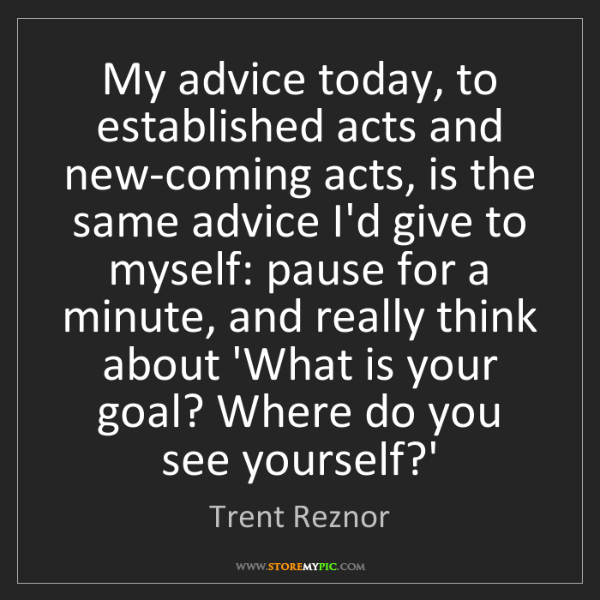 Trent Reznor: My advice today, to established acts and new-coming acts,...
