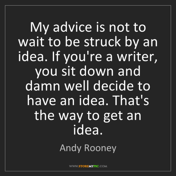 Andy Rooney: My advice is not to wait to be struck by an idea. If...