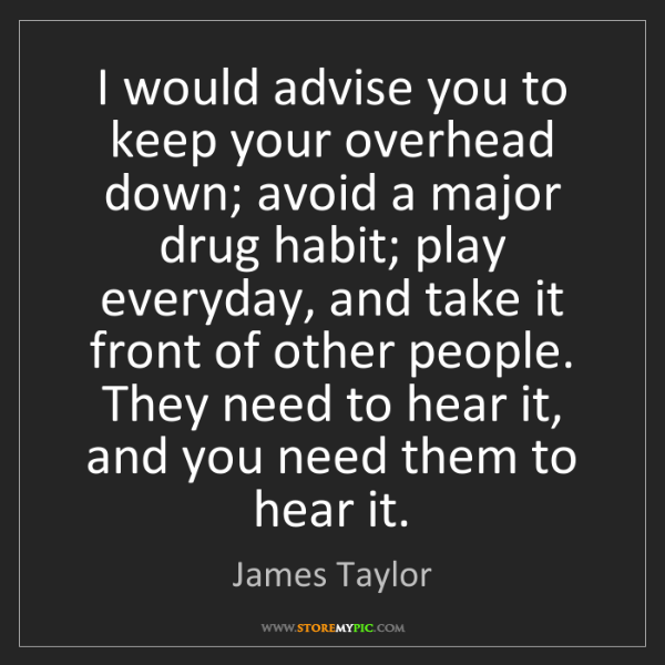 James Taylor: I would advise you to keep your overhead down; avoid...