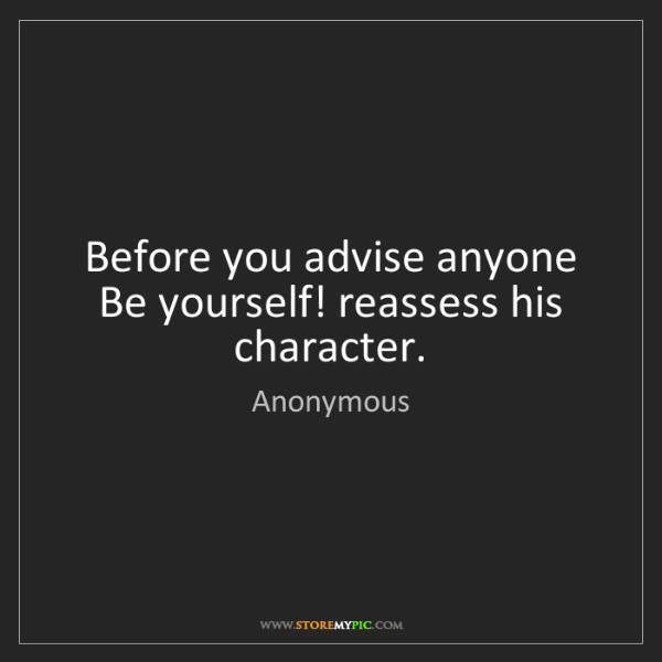 Anonymous: Before you advise anyone Be yourself! reassess his character.