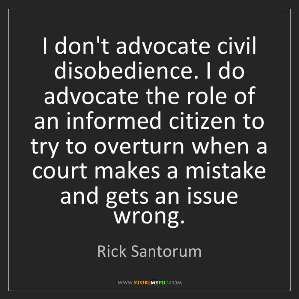 Rick Santorum: I don't advocate civil disobedience. I do advocate the...