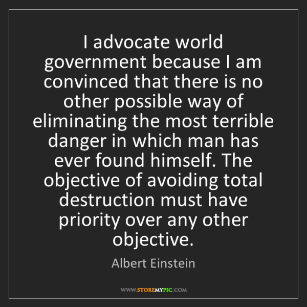 Albert Einstein: I advocate world government because I am convinced that...