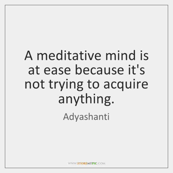 A meditative mind is at ease because it's not trying to acquire ...