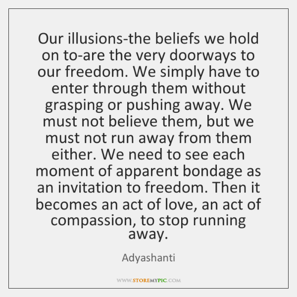 Our illusions-the beliefs we hold on to-are the very doorways to our ...