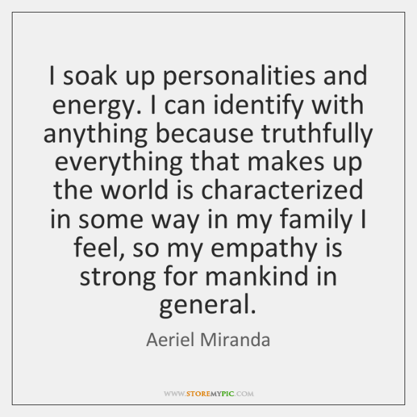 I soak up personalities and energy. I can identify with anything because ...