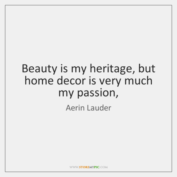 Beauty is my heritage, but home decor is very much my passion,