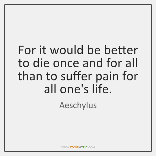 For it would be better to die once and for all than ...