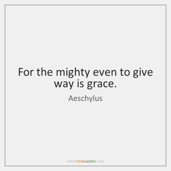 For the mighty even to give way is grace.