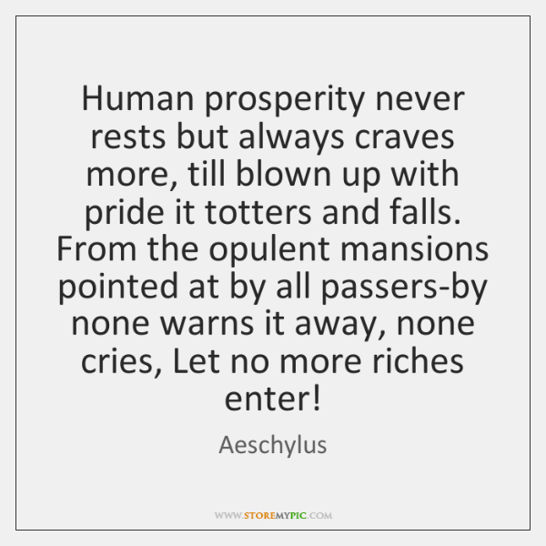 Human prosperity never rests but always craves more, till blown up with ...