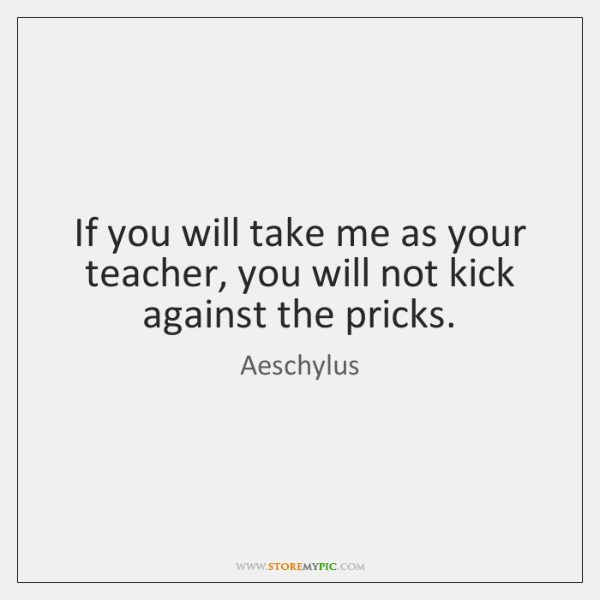 If you will take me as your teacher, you will not kick ...