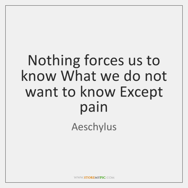 Nothing forces us to know What we do not want to know ...