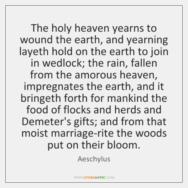 The holy heaven yearns to wound the earth, and yearning layeth hold ...