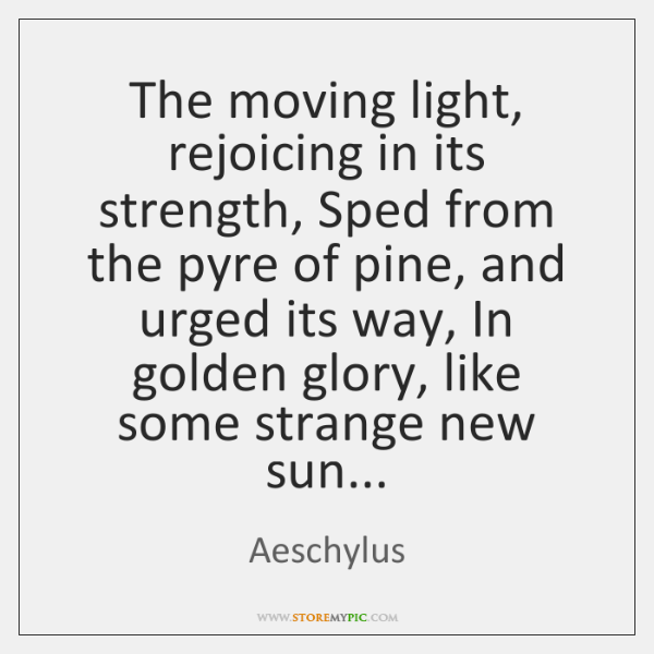 The moving light, rejoicing in its strength, Sped from the pyre of ...