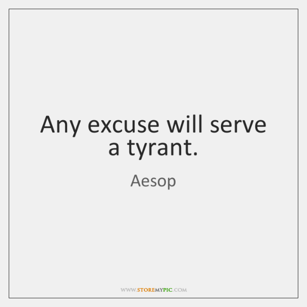 Any excuse will serve a tyrant.
