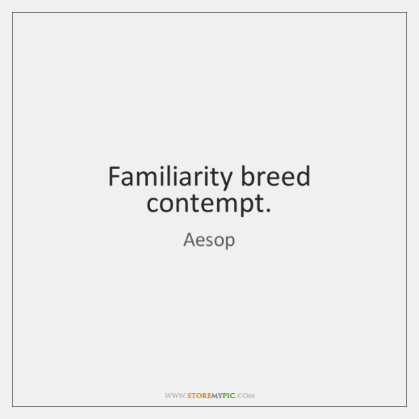 Familiarity breed contempt.