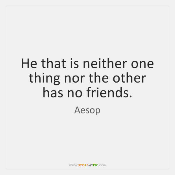 He that is neither one thing nor the other has no friends.