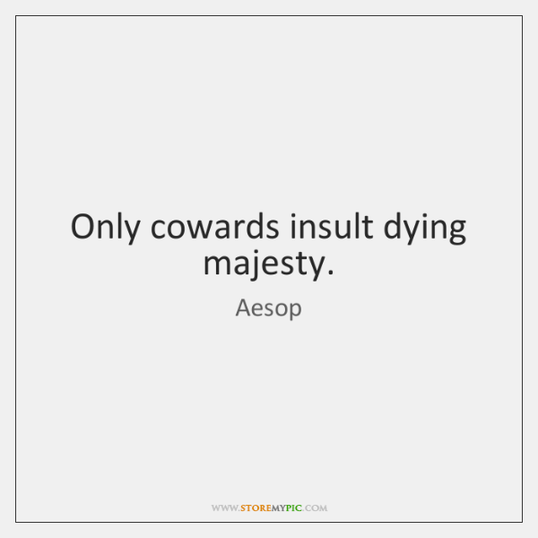 Only cowards insult dying majesty.