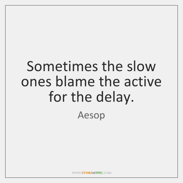 Sometimes the slow ones blame the active for the delay.