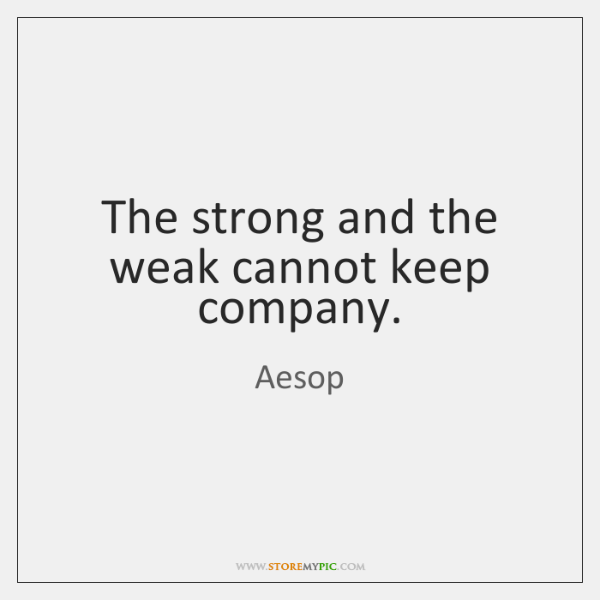 The strong and the weak cannot keep company.