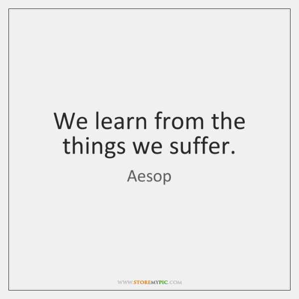 We learn from the things we suffer.