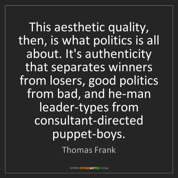 Thomas Frank: This aesthetic quality, then, is what politics is all...