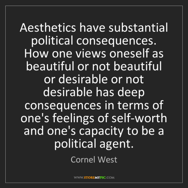 Cornel West: Aesthetics have substantial political consequences. How...