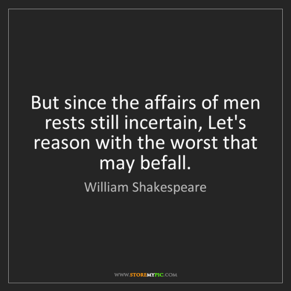 William Shakespeare: But since the affairs of men rests still incertain, Let's...