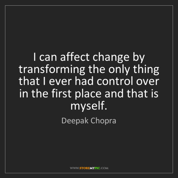 Deepak Chopra: I can affect change by transforming the only thing that...