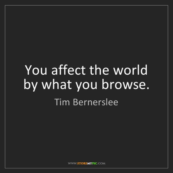 Tim Bernerslee: You affect the world by what you browse.