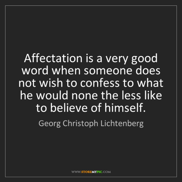Georg Christoph Lichtenberg: Affectation is a very good word when someone does not...
