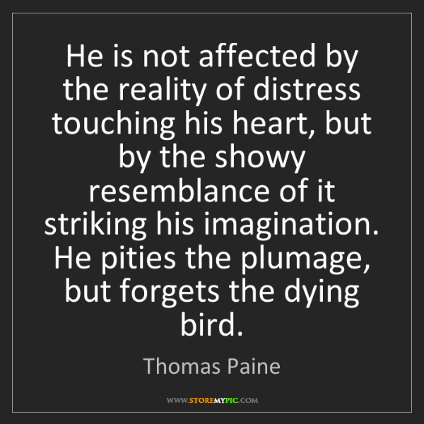 Thomas Paine: He is not affected by the reality of distress touching...