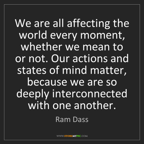 Ram Dass: We are all affecting the world every moment, whether...