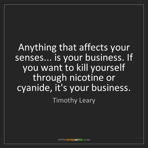 Timothy Leary: Anything that affects your senses... is your business....