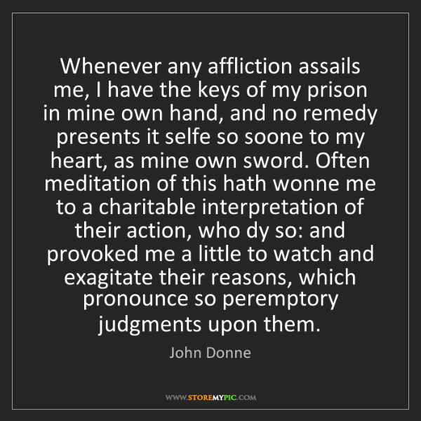 John Donne: Whenever any affliction assails me, I have the keys of...