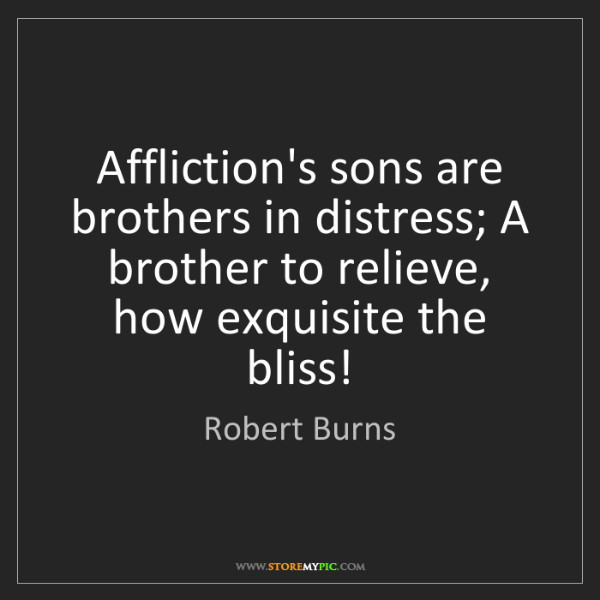 Robert Burns: Affliction's sons are brothers in distress; A brother...