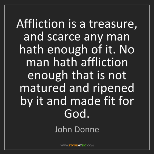 John Donne: Affliction is a treasure, and scarce any man hath enough...