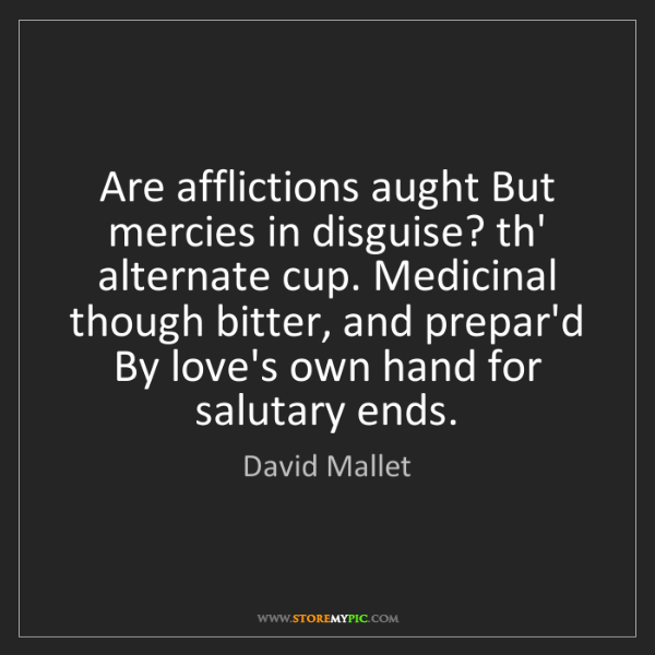 David Mallet: Are afflictions aught But mercies in disguise? th' alternate...
