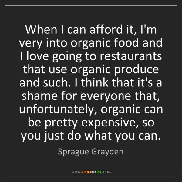 Sprague Grayden: When I can afford it, I'm very into organic food and...