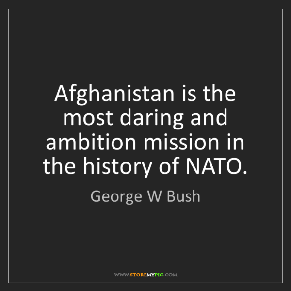 George W Bush: Afghanistan is the most daring and ambition mission in...